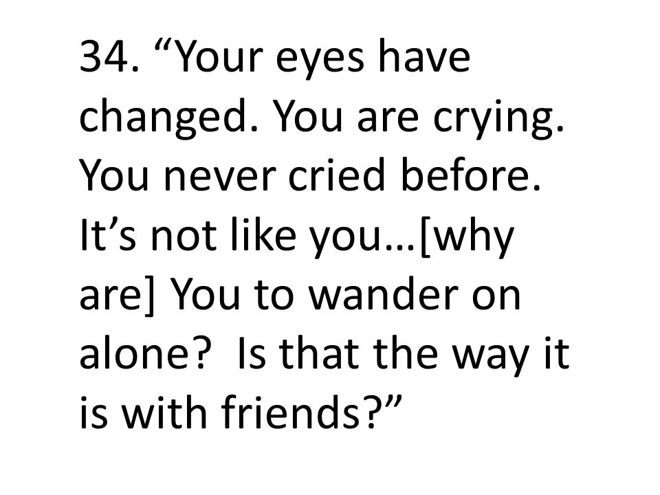 34. Your eyes have changed. You are crying. You never cried before.