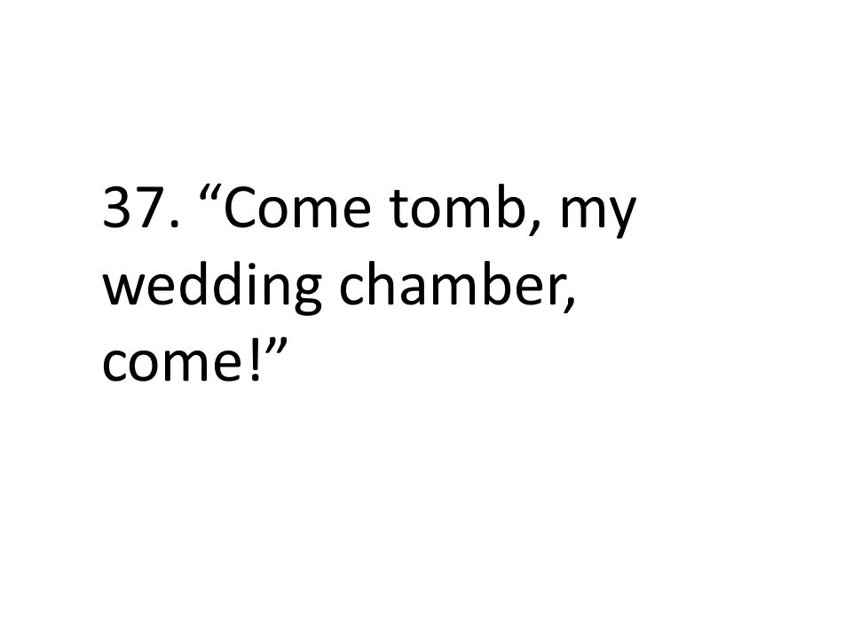 37. Come tomb, my wedding chamber, come!