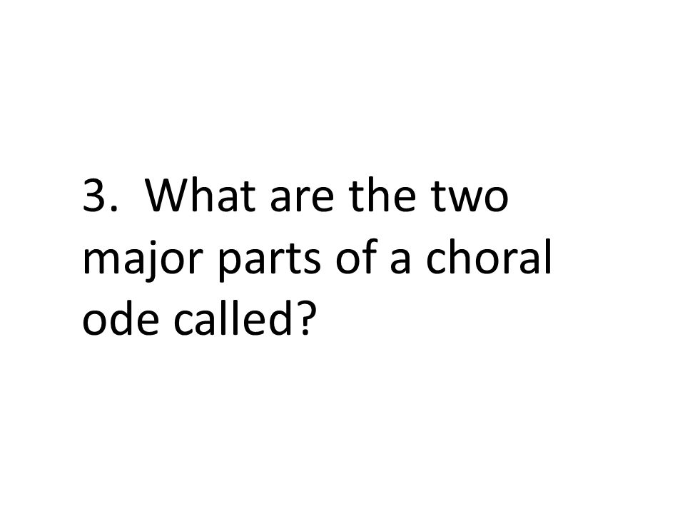 3. What are the two major parts of a choral ode called