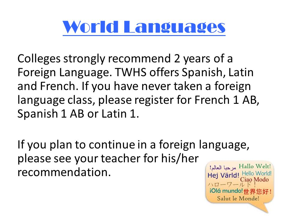 World Languages Colleges strongly recommend 2 years of a Foreign Language.