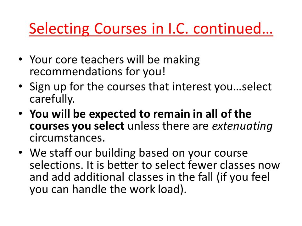 Selecting Courses in I.C.continued… Your core teachers will be making recommendations for you.