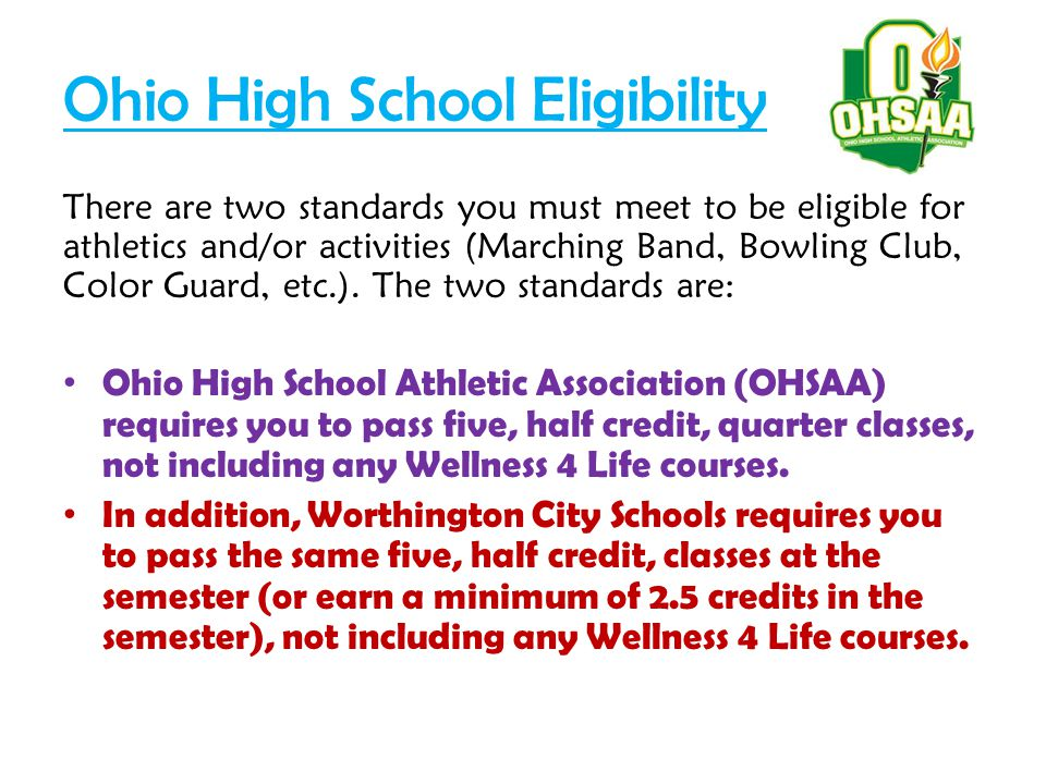 Ohio High School Eligibility There are two standards you must meet to be eligible for athletics and/or activities (Marching Band, Bowling Club, Color Guard, etc.).
