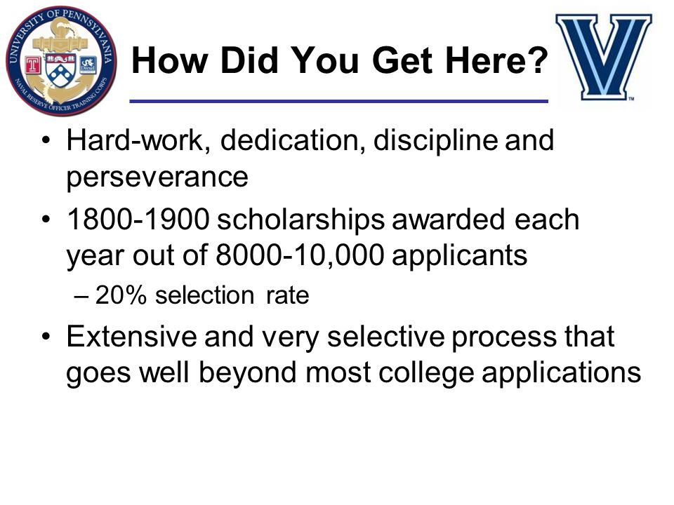How Did You Get Here? Hard-work, dedication, discipline and perseverance 1800-1900 scholarships awarded each year out of 8000-10,000 applicants –20% s