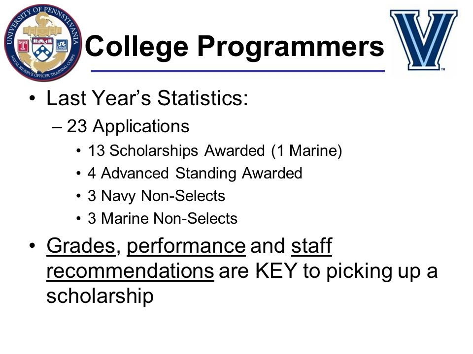 College Programmers Last Year's Statistics: –23 Applications 13 Scholarships Awarded (1 Marine) 4 Advanced Standing Awarded 3 Navy Non-Selects 3 Marin