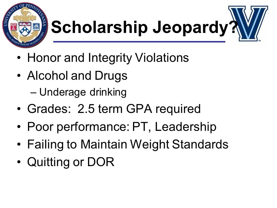 Scholarship Jeopardy? Honor and Integrity Violations Alcohol and Drugs –Underage drinking Grades: 2.5 term GPA required Poor performance: PT, Leadersh