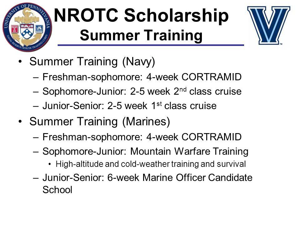 NROTC Scholarship Summer Training Summer Training (Navy) –Freshman-sophomore: 4-week CORTRAMID –Sophomore-Junior: 2-5 week 2 nd class cruise –Junior-S