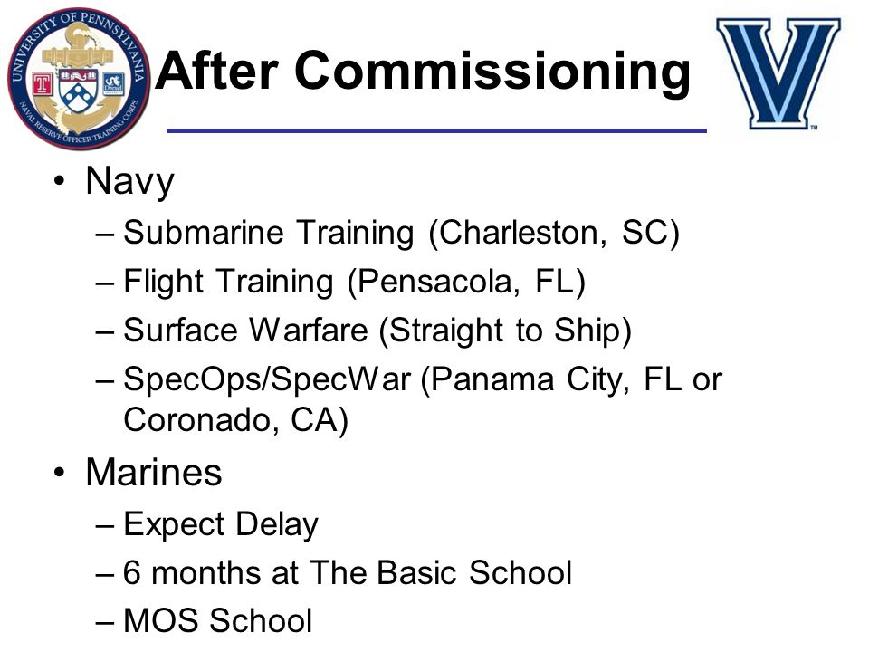 After Commissioning Navy –Submarine Training (Charleston, SC) –Flight Training (Pensacola, FL) –Surface Warfare (Straight to Ship) –SpecOps/SpecWar (P