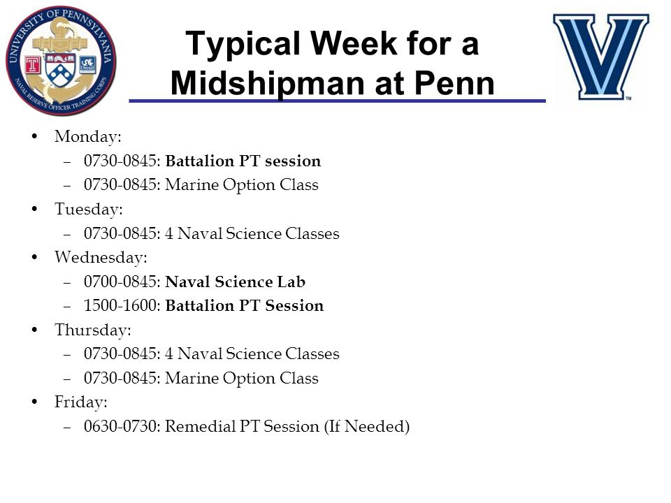 Typical Week for a Midshipman at Penn Monday: –0730-0845: Battalion PT session –0730-0845: Marine Option Class Tuesday: –0730-0845: 4 Naval Science Cl