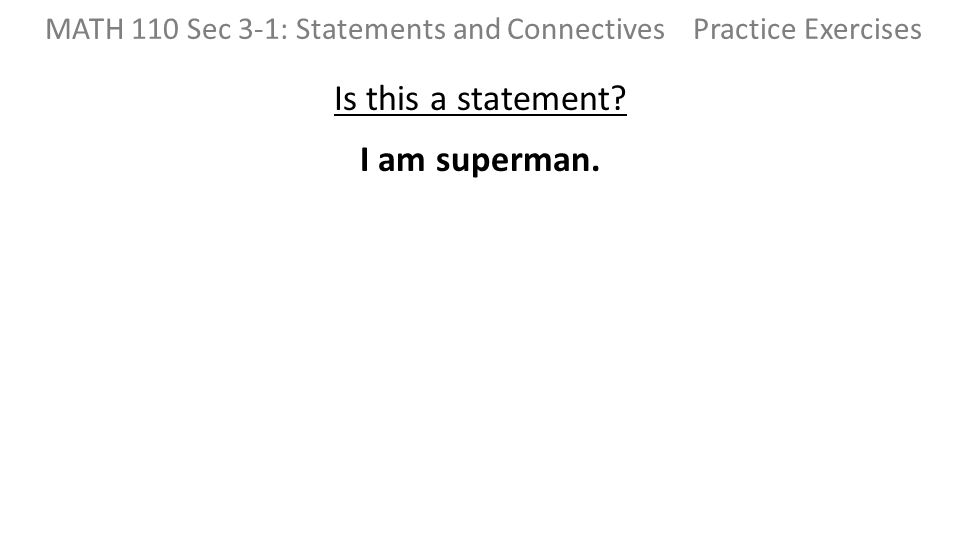Is this a statement I am superman. MATH 110 Sec 3-1: Statements and Connectives Practice Exercises