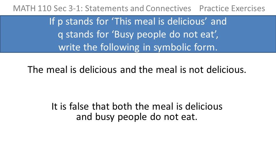MATH 110 Sec 3-1: Statements and Connectives Practice Exercises If p stands for 'This meal is delicious' and q stands for 'Busy people do not eat', write the following in symbolic form.