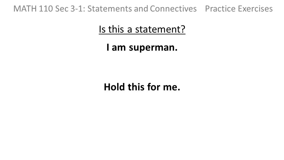 Is this a statement? I am superman. Hold this for me. MATH 110 Sec 3-1: Statements and Connectives Practice Exercises