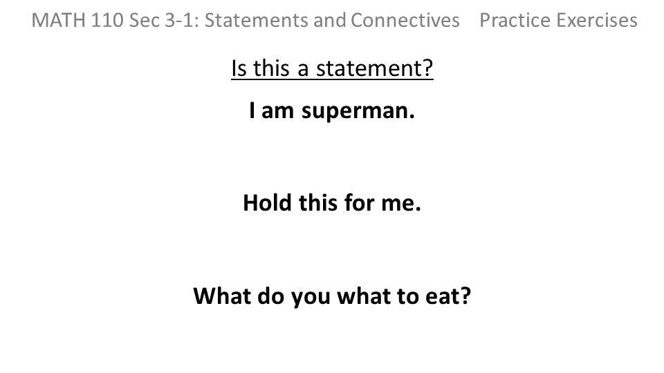 Is this a statement? I am superman. Hold this for me. What do you what to eat? MATH 110 Sec 3-1: Statements and Connectives Practice Exercises