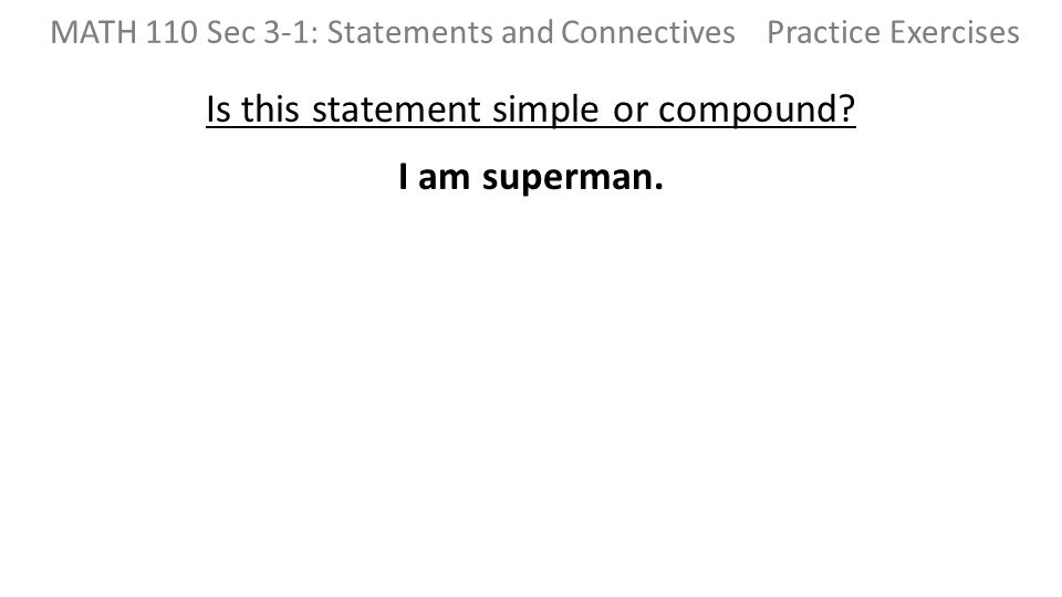 Is this statement simple or compound? I am superman. MATH 110 Sec 3-1: Statements and Connectives Practice Exercises