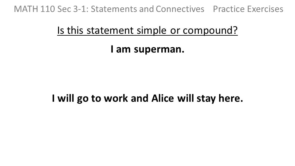 Is this statement simple or compound? I am superman. I will go to work and Alice will stay here. MATH 110 Sec 3-1: Statements and Connectives Practice