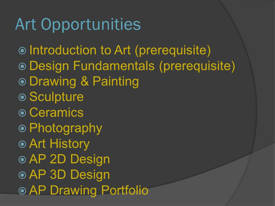 Art Opportunities  Introduction to Art (prerequisite)  Design Fundamentals (prerequisite)  Drawing & Painting  Sculpture  Ceramics  Photography  Art History  AP 2D Design  AP 3D Design  AP Drawing Portfolio