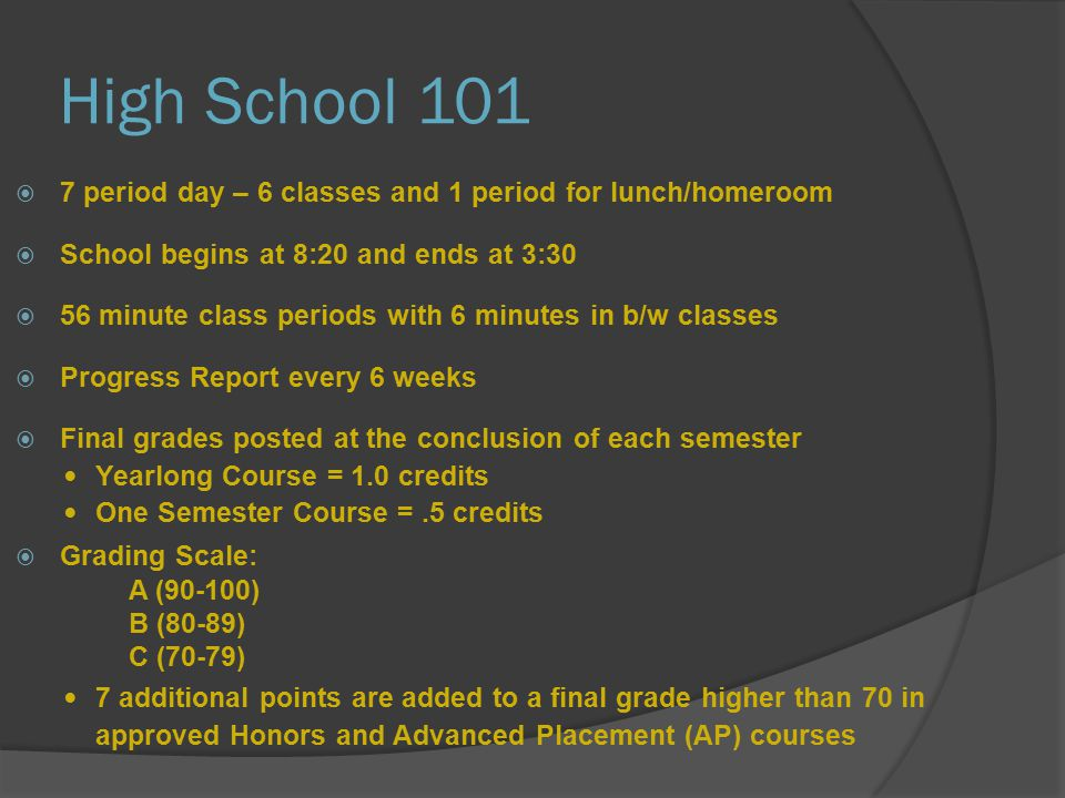 High School 101  7 period day – 6 classes and 1 period for lunch/homeroom  School begins at 8:20 and ends at 3:30  56 minute class periods with 6 minutes in b/w classes  Progress Report every 6 weeks  Final grades posted at the conclusion of each semester Yearlong Course = 1.0 credits One Semester Course =.5 credits  Grading Scale: A (90-100) B (80-89) C (70-79) 7 additional points are added to a final grade higher than 70 in approved Honors and Advanced Placement (AP) courses