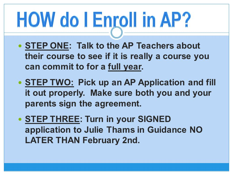 STEP ONE: Talk to the AP Teachers about their course to see if it is really a course you can commit to for a full year.