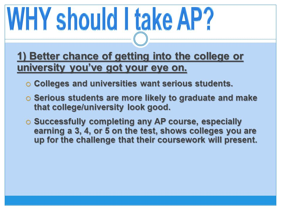 1) Better chance of getting into the college or university you've got your eye on.