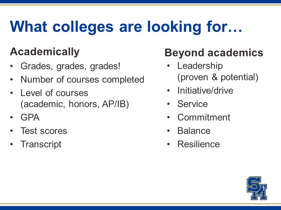 What colleges are looking for… Academically Grades, grades, grades! Number of courses completed Level of courses (academic, honors, AP/IB) GPA Test sc