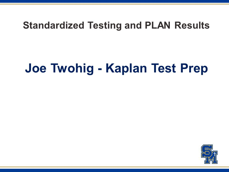 Standardized Testing and PLAN Results Joe Twohig - Kaplan Test Prep