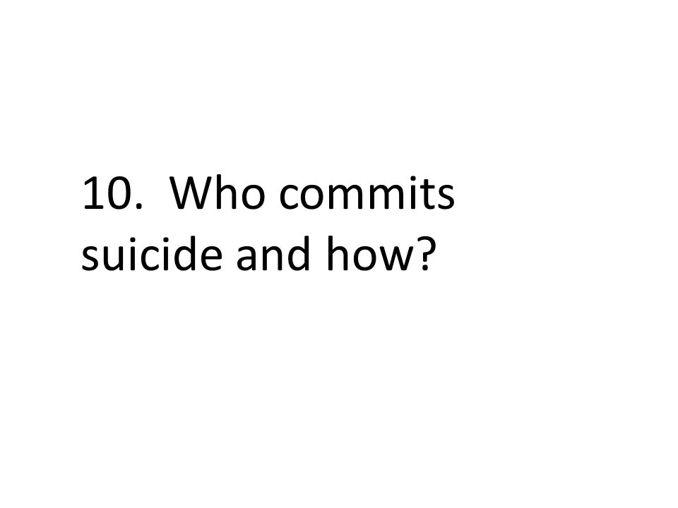 10. Who commits suicide and how?