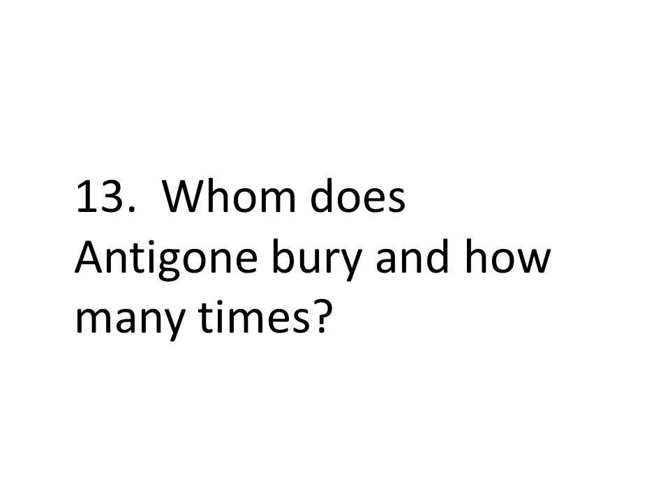 13. Whom does Antigone bury and how many times