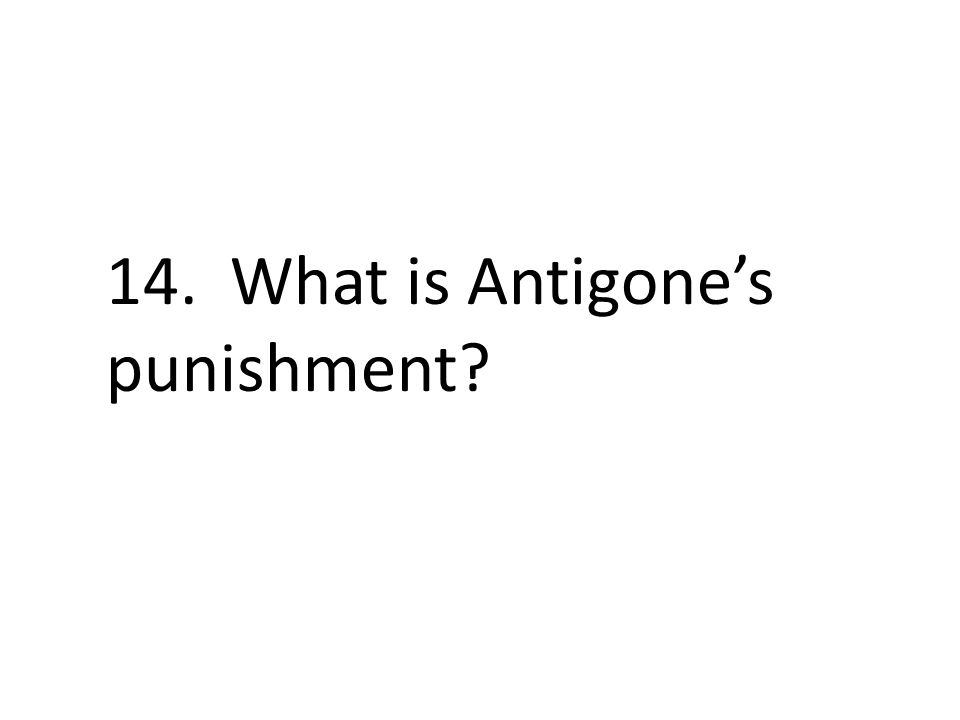 14. What is Antigone's punishment?