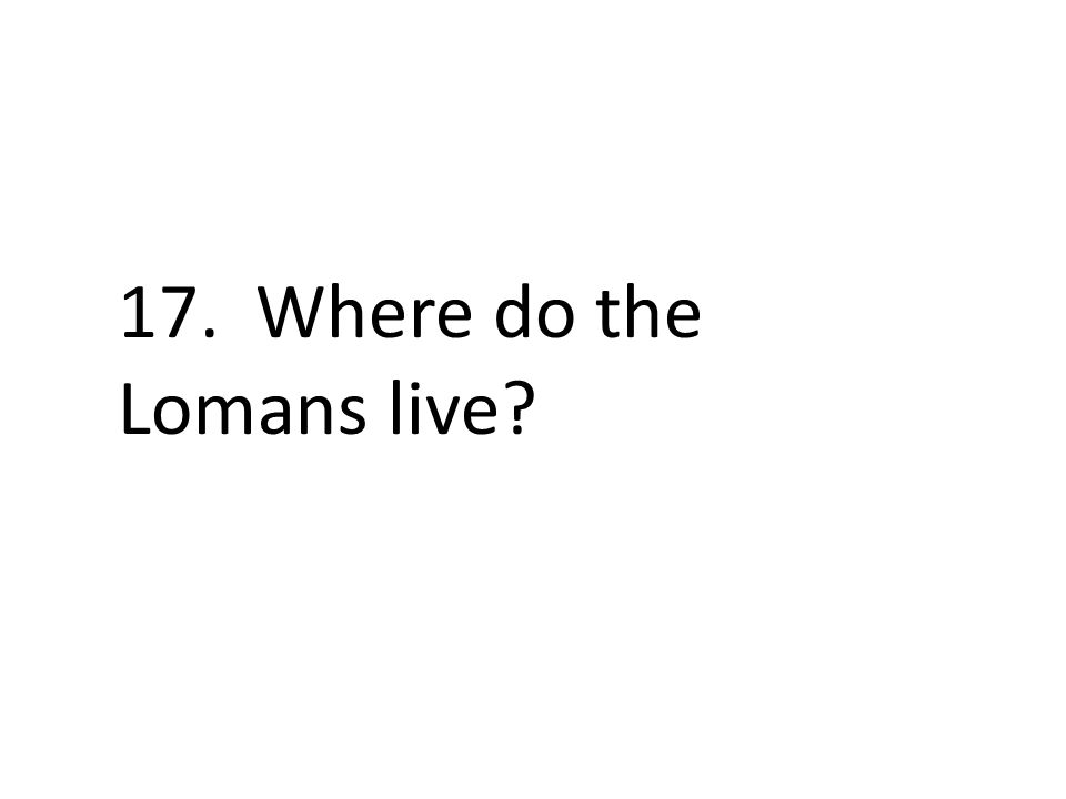 17. Where do the Lomans live?