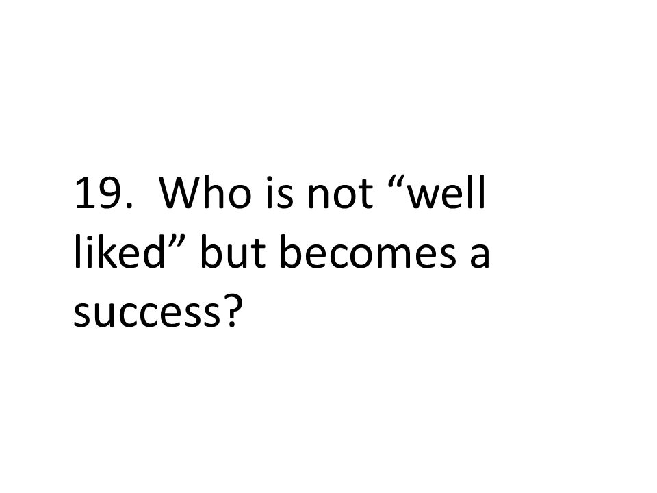 19. Who is not well liked but becomes a success
