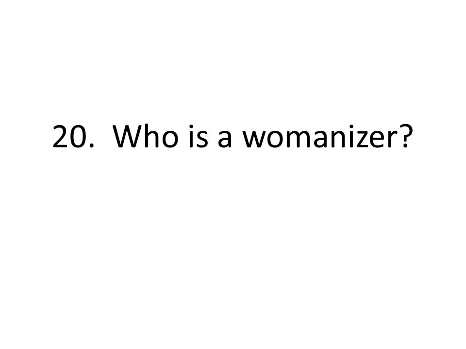 20. Who is a womanizer?