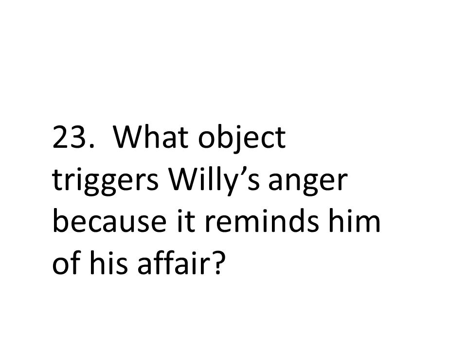 23. What object triggers Willy's anger because it reminds him of his affair?