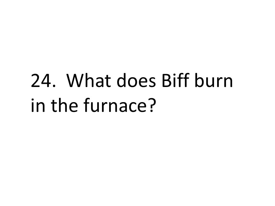 24. What does Biff burn in the furnace?