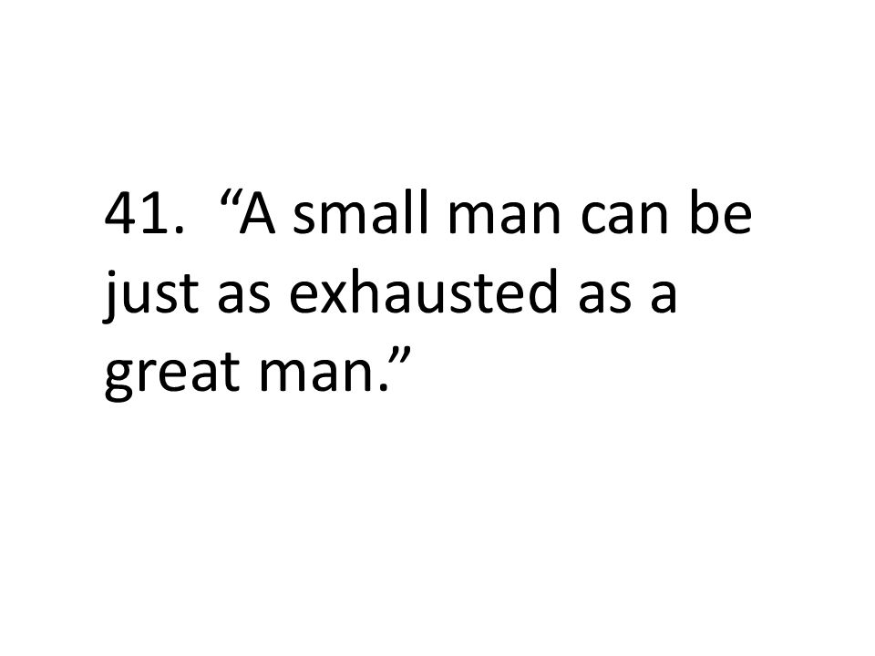 41. A small man can be just as exhausted as a great man.