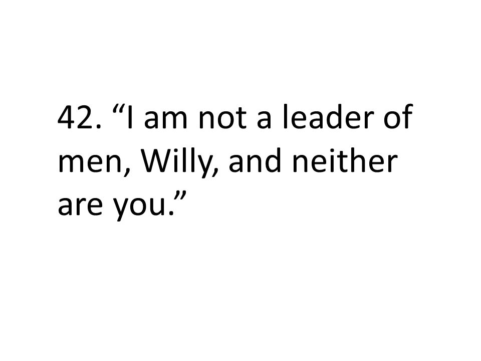 42. I am not a leader of men, Willy, and neither are you.