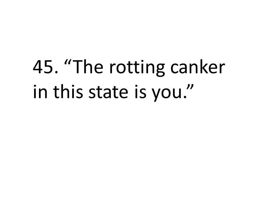 45. The rotting canker in this state is you.