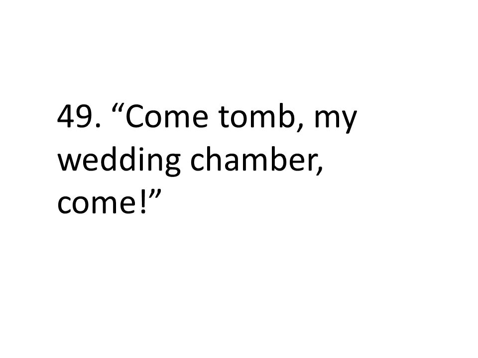 49. Come tomb, my wedding chamber, come!