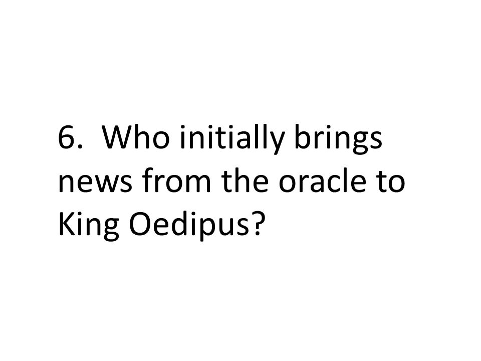 6. Who initially brings news from the oracle to King Oedipus?