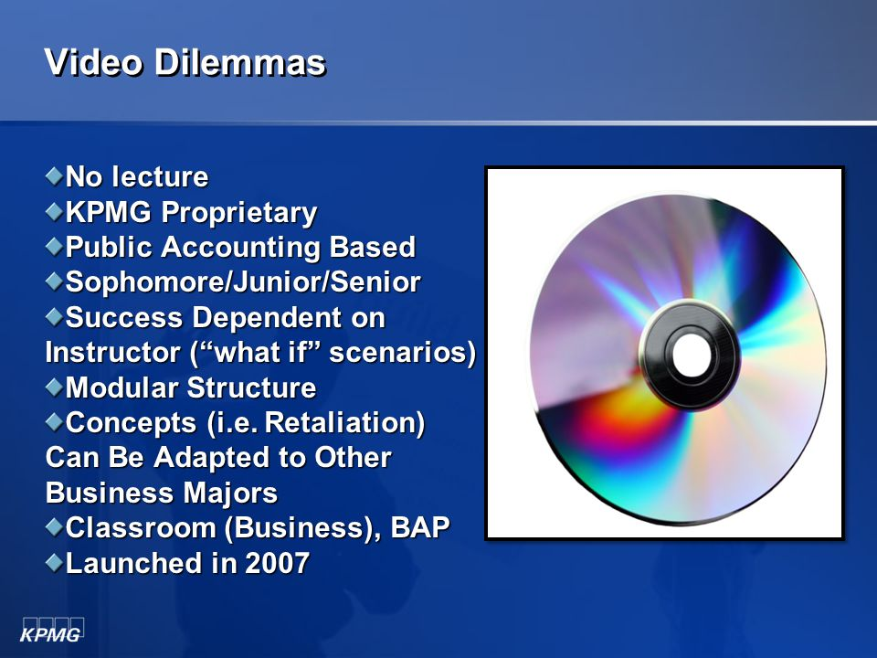 Ethical Compass Toolkits for the Classroom Total of EIGHT Toolkits: Video Dilemmas Role Plays Case Studies Applied Ethics Cases SOX Challenge Code Challenge Shades of Gray Burden of Proof (available 2011) ©2010 KPMG LLP, a U.S.