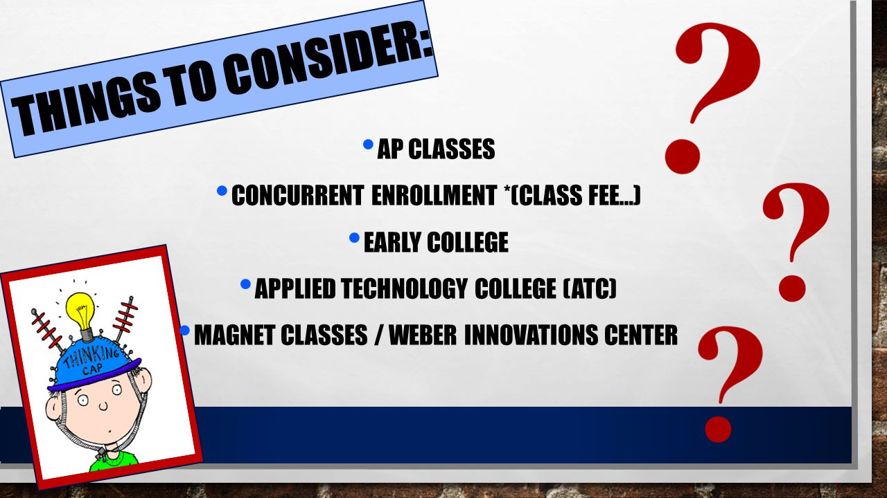 THINGS TO CONSIDER: AP CLASSES CONCURRENT ENROLLMENT *(CLASS FEE…) EARLY COLLEGE APPLIED TECHNOLOGY COLLEGE (ATC) MAGNET CLASSES / WEBER INNOVATIONS C