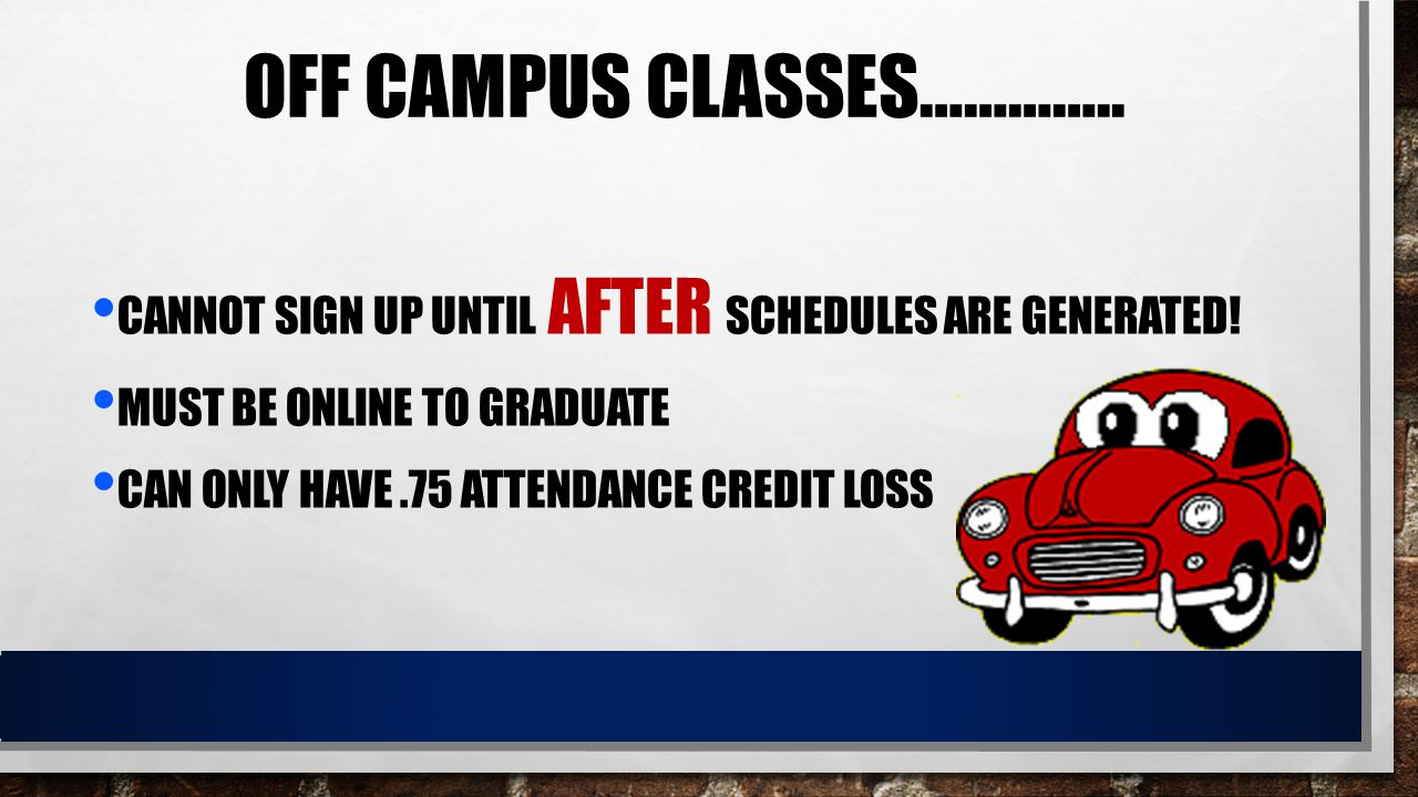 OFF CAMPUS CLASSES………….. CANNOT SIGN UP UNTIL AFTER SCHEDULES ARE GENERATED! MUST BE ONLINE TO GRADUATE CAN ONLY HAVE.75 ATTENDANCE CREDIT LOSS