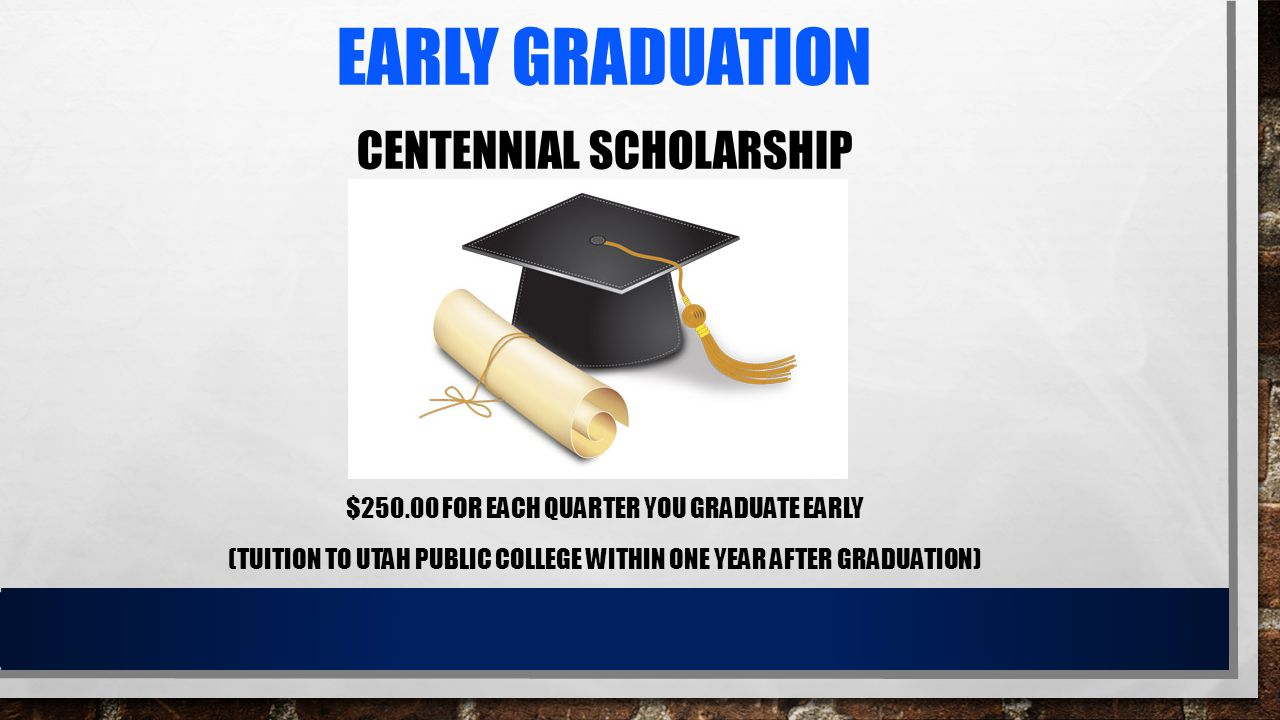 EARLY GRADUATION CENTENNIAL SCHOLARSHIP $250.00 FOR EACH QUARTER YOU GRADUATE EARLY (TUITION TO UTAH PUBLIC COLLEGE WITHIN ONE YEAR AFTER GRADUATION)