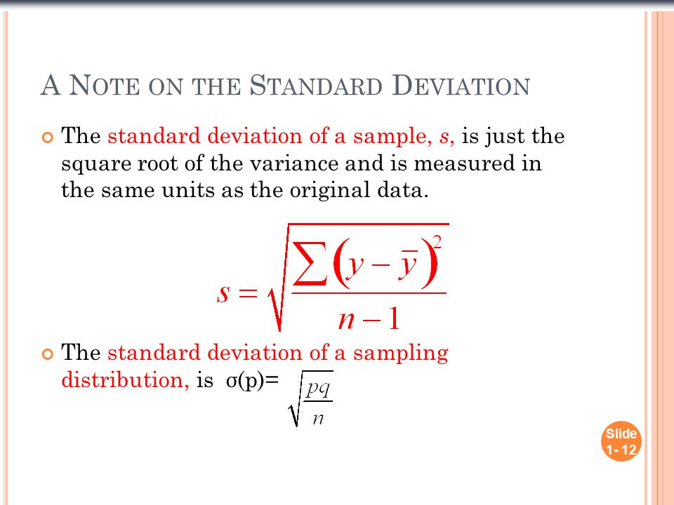 A N OTE ON THE S TANDARD D EVIATION The standard deviation of a sample, s, is just the square root of the variance and is measured in the same units as the original data.