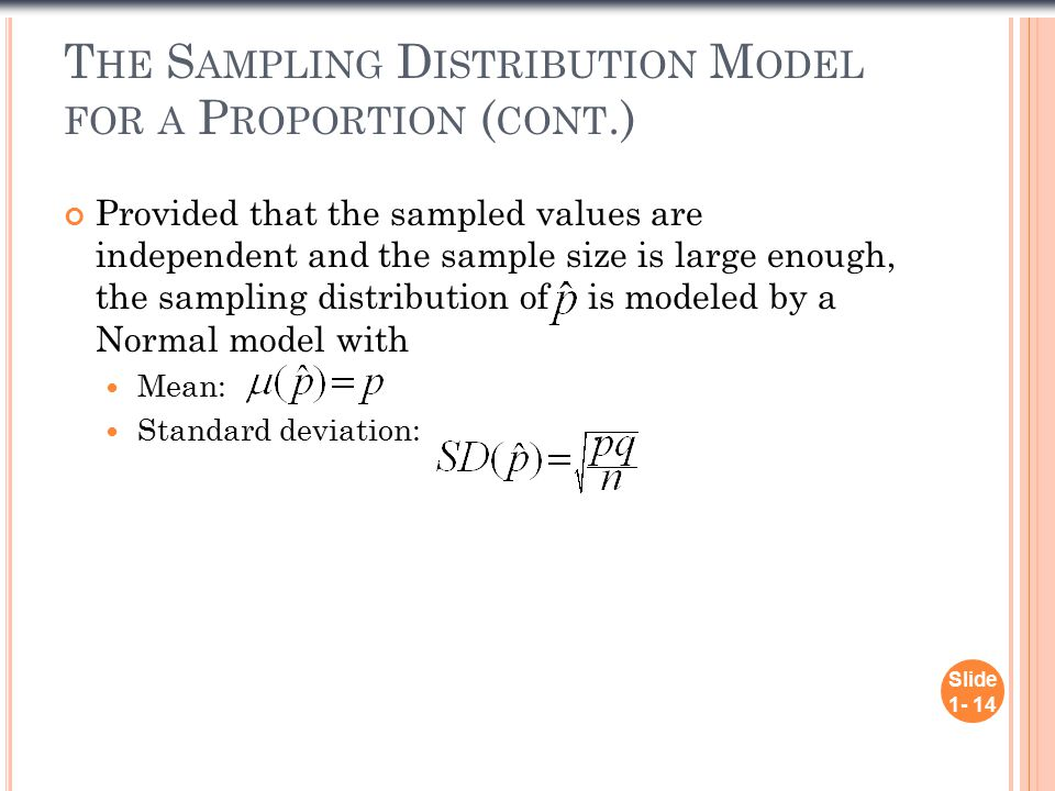 T HE S AMPLING D ISTRIBUTION M ODEL FOR A P ROPORTION ( CONT.) Provided that the sampled values are independent and the sample size is large enough, the sampling distribution of is modeled by a Normal model with Mean: Standard deviation:.