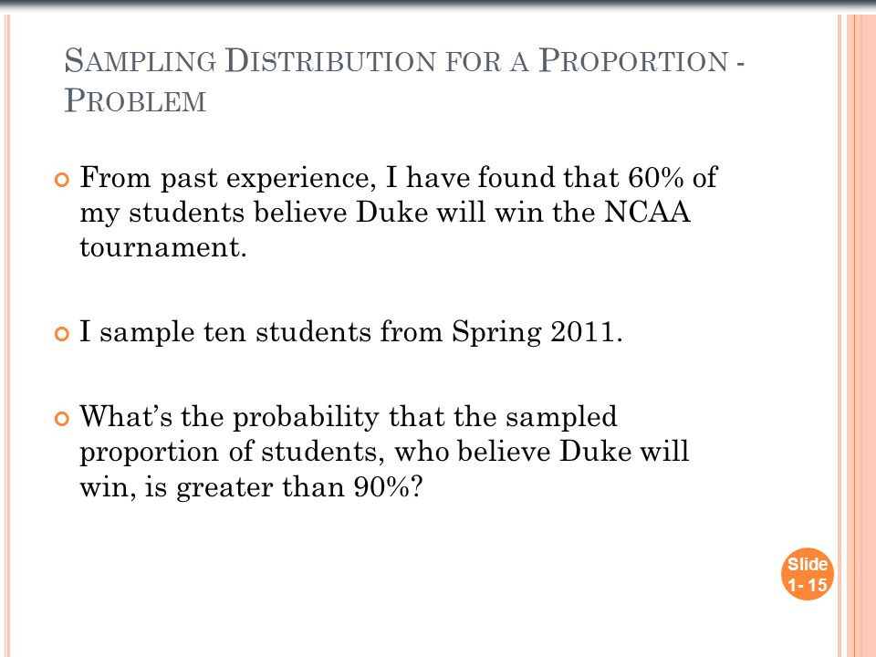 S AMPLING D ISTRIBUTION FOR A P ROPORTION - P ROBLEM From past experience, I have found that 60% of my students believe Duke will win the NCAA tournament.
