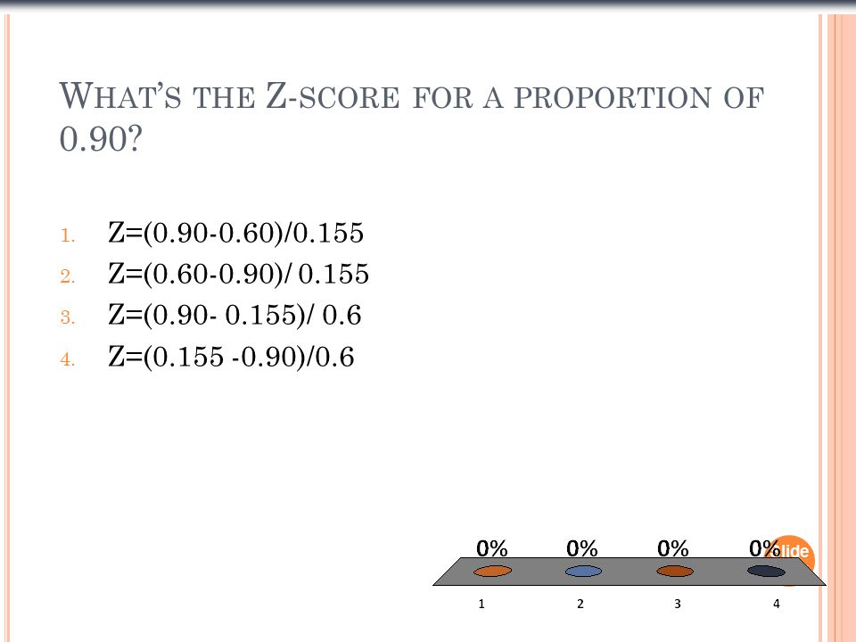 W HAT ' S THE Z- SCORE FOR A PROPORTION OF 0.90. 1.