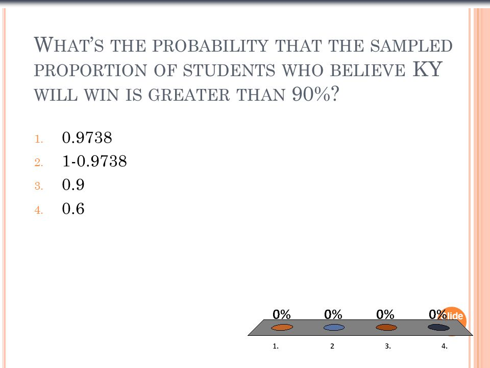 W HAT ' S THE PROBABILITY THAT THE SAMPLED PROPORTION OF STUDENTS WHO BELIEVE KY WILL WIN IS GREATER THAN 90%.