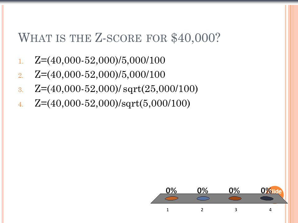 W HAT IS THE Z- SCORE FOR $40,000. 1. Z=(40,000-52,000)/5,000/100 2.
