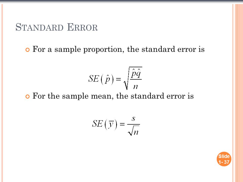 S TANDARD E RROR Slide 1- 37 For a sample proportion, the standard error is For the sample mean, the standard error is