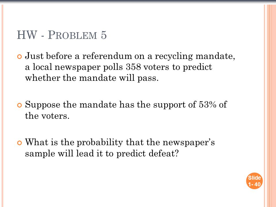 HW - P ROBLEM 5 Just before a referendum on a recycling mandate, a local newspaper polls 358 voters to predict whether the mandate will pass.