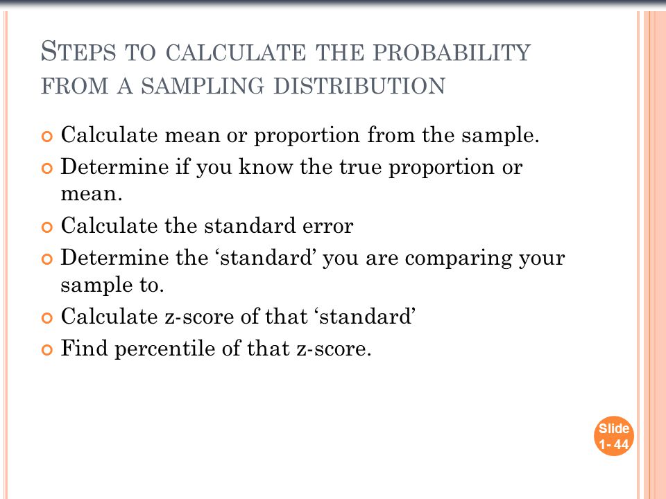S TEPS TO CALCULATE THE PROBABILITY FROM A SAMPLING DISTRIBUTION Calculate mean or proportion from the sample.